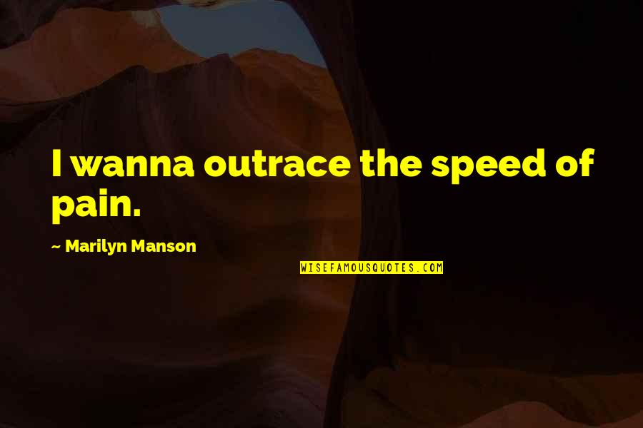 Outrace Quotes By Marilyn Manson: I wanna outrace the speed of pain.