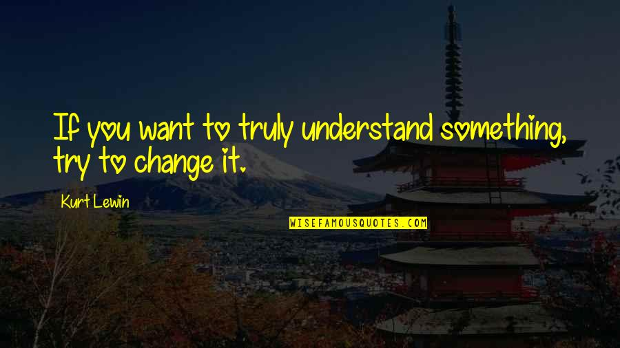 Outrageous Openness Quotes By Kurt Lewin: If you want to truly understand something, try