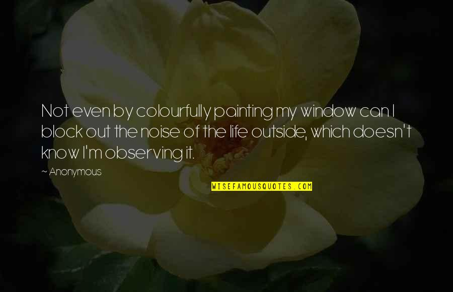 Outside Noise Quotes By Anonymous: Not even by colourfully painting my window can