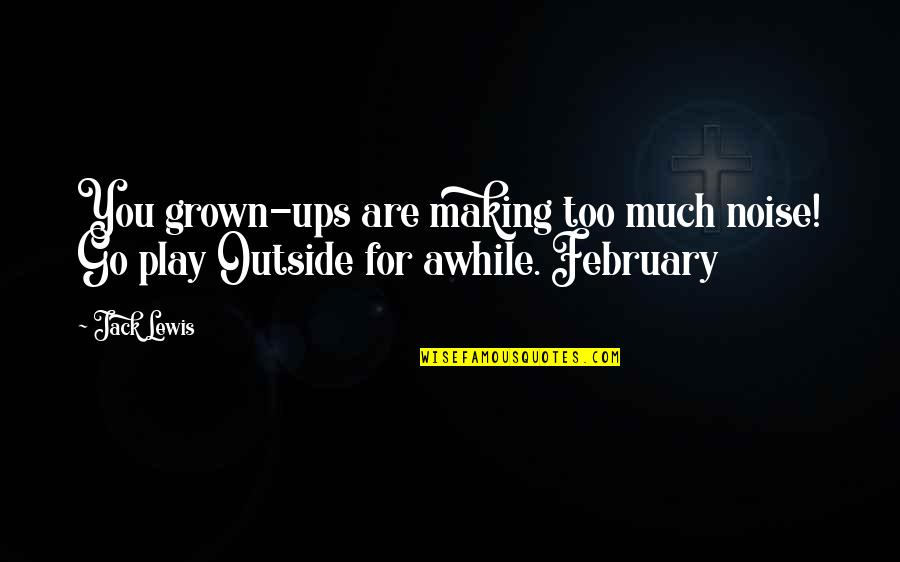 Outside Noise Quotes By Jack Lewis: You grown-ups are making too much noise! Go