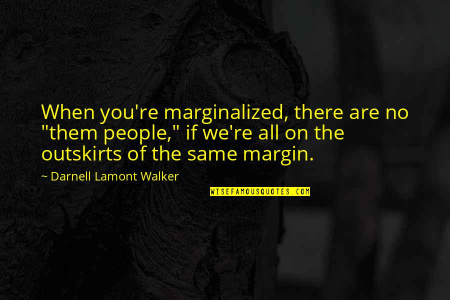 """Outskirts Quotes By Darnell Lamont Walker: When you're marginalized, there are no """"them people,"""""""