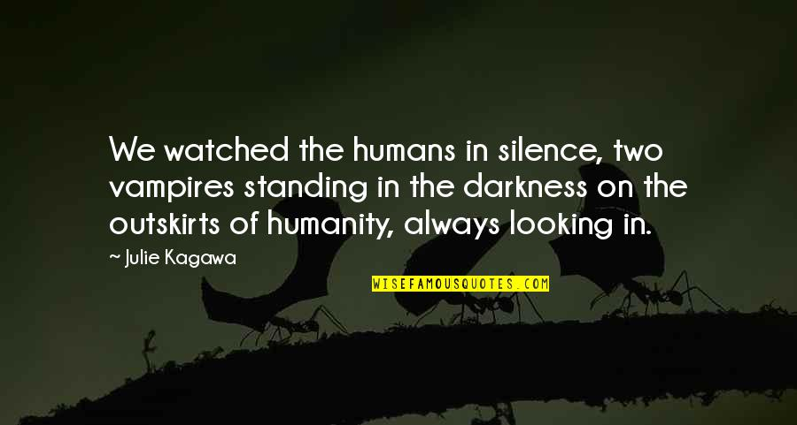 Outskirts Quotes By Julie Kagawa: We watched the humans in silence, two vampires
