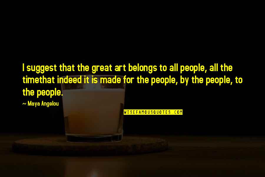 Outskirts Quotes By Maya Angelou: I suggest that the great art belongs to