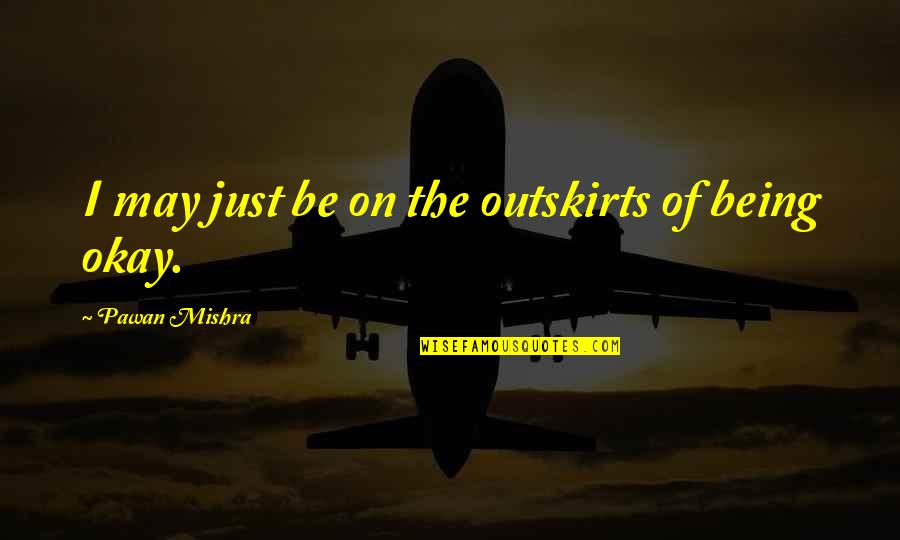 Outskirts Quotes By Pawan Mishra: I may just be on the outskirts of