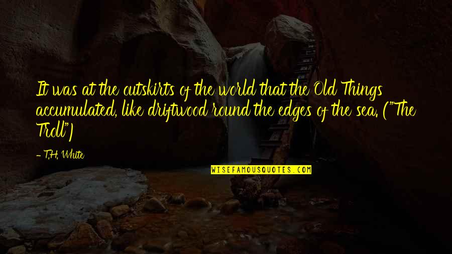 Outskirts Quotes By T.H. White: It was at the outskirts of the world
