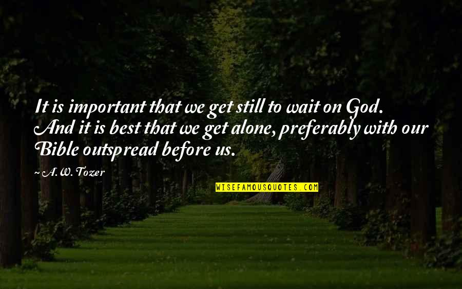 Outspread Quotes By A.W. Tozer: It is important that we get still to