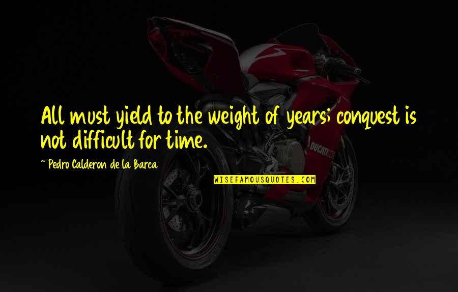 Outsurance Life Quotes By Pedro Calderon De La Barca: All must yield to the weight of years;