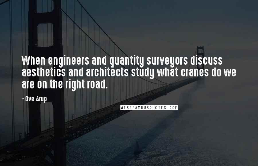 Ove Arup quotes: When engineers and quantity surveyors discuss aesthetics and architects study what cranes do we are on the right road.