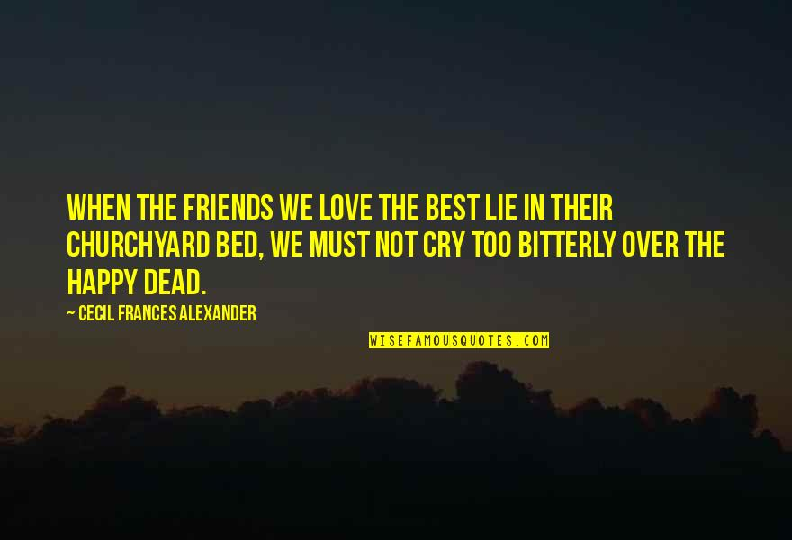 Over Bed Quotes By Cecil Frances Alexander: When the friends we love the best Lie
