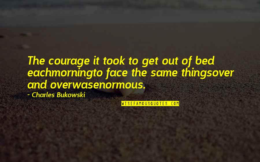 Over Bed Quotes By Charles Bukowski: The courage it took to get out of