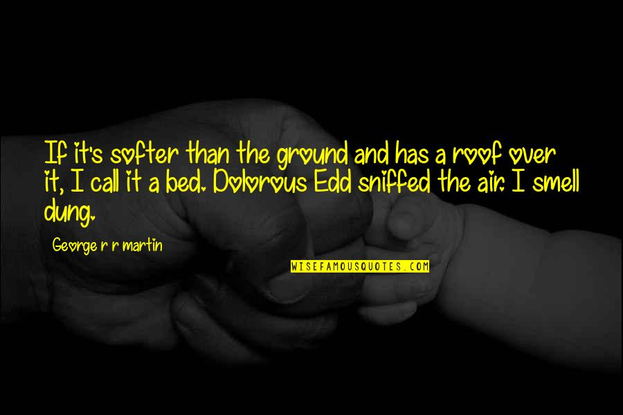 Over Bed Quotes By George R R Martin: If it's softer than the ground and has