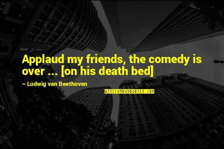 Over Bed Quotes By Ludwig Van Beethoven: Applaud my friends, the comedy is over ...