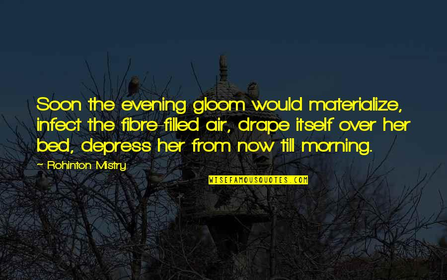 Over Bed Quotes By Rohinton Mistry: Soon the evening gloom would materialize, infect the
