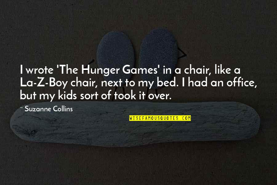 Over Bed Quotes By Suzanne Collins: I wrote 'The Hunger Games' in a chair,