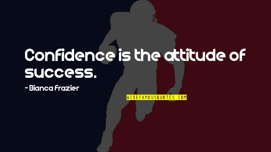 Over Confidence Attitude Quotes By Bianca Frazier: Confidence is the attitude of success.