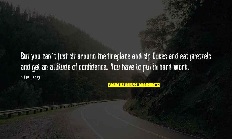 Over Confidence Attitude Quotes By Lee Haney: But you can't just sit around the fireplace