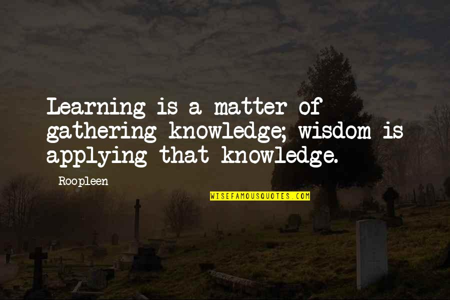 Over Confidence Attitude Quotes By Roopleen: Learning is a matter of gathering knowledge; wisdom
