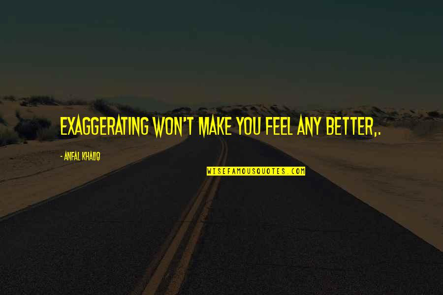 Over Exaggerating Quotes By Anfal Khaliq: Exaggerating won't make you feel any better,.