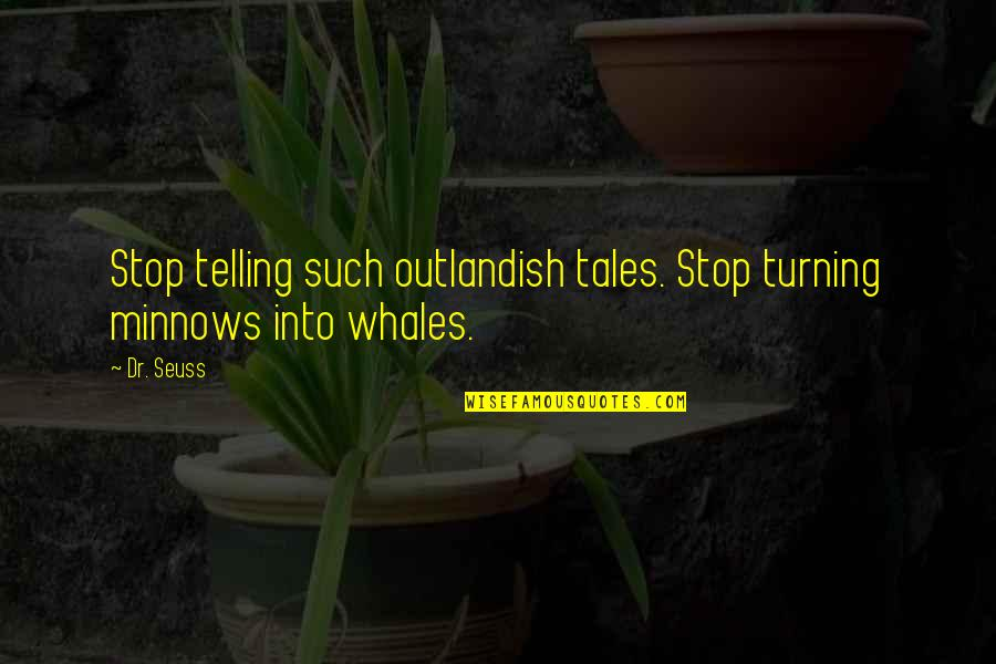 Over Exaggerating Quotes By Dr. Seuss: Stop telling such outlandish tales. Stop turning minnows