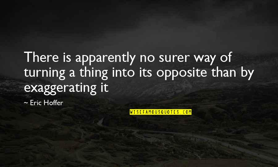 Over Exaggerating Quotes By Eric Hoffer: There is apparently no surer way of turning