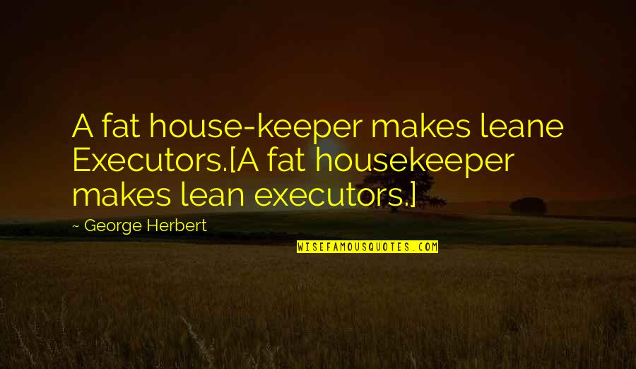 Over Exaggerating Quotes By George Herbert: A fat house-keeper makes leane Executors.[A fat housekeeper