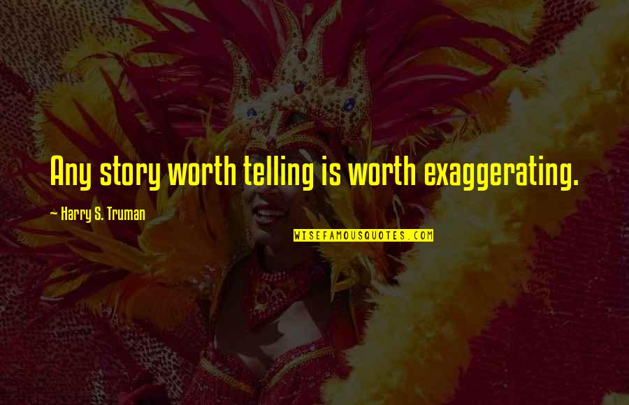 Over Exaggerating Quotes By Harry S. Truman: Any story worth telling is worth exaggerating.