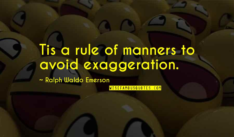 Over Exaggerating Quotes By Ralph Waldo Emerson: Tis a rule of manners to avoid exaggeration.