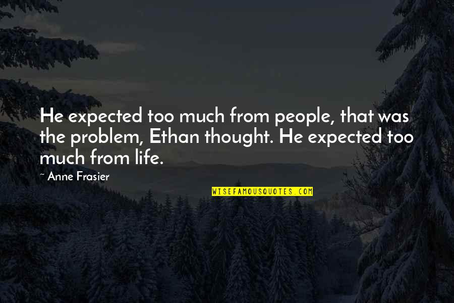 Over Expectations Quotes By Anne Frasier: He expected too much from people, that was