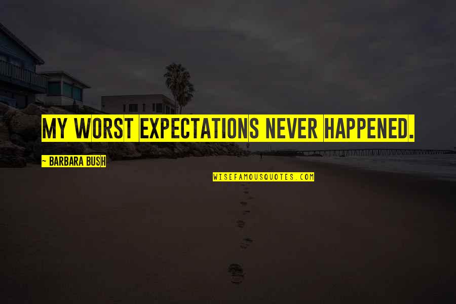 Over Expectations Quotes By Barbara Bush: My worst expectations never happened.