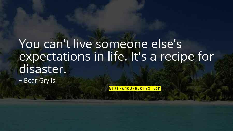 Over Expectations Quotes By Bear Grylls: You can't live someone else's expectations in life.