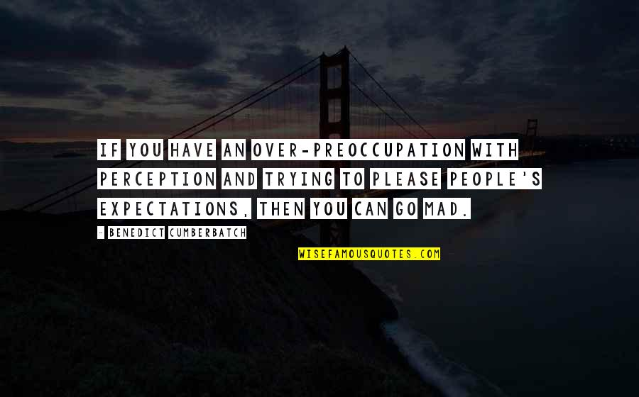 Over Expectations Quotes By Benedict Cumberbatch: If you have an over-preoccupation with perception and