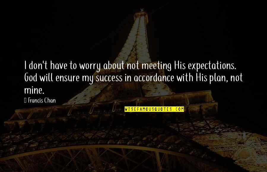 Over Expectations Quotes By Francis Chan: I don't have to worry about not meeting