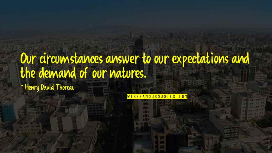 Over Expectations Quotes By Henry David Thoreau: Our circumstances answer to our expectations and the