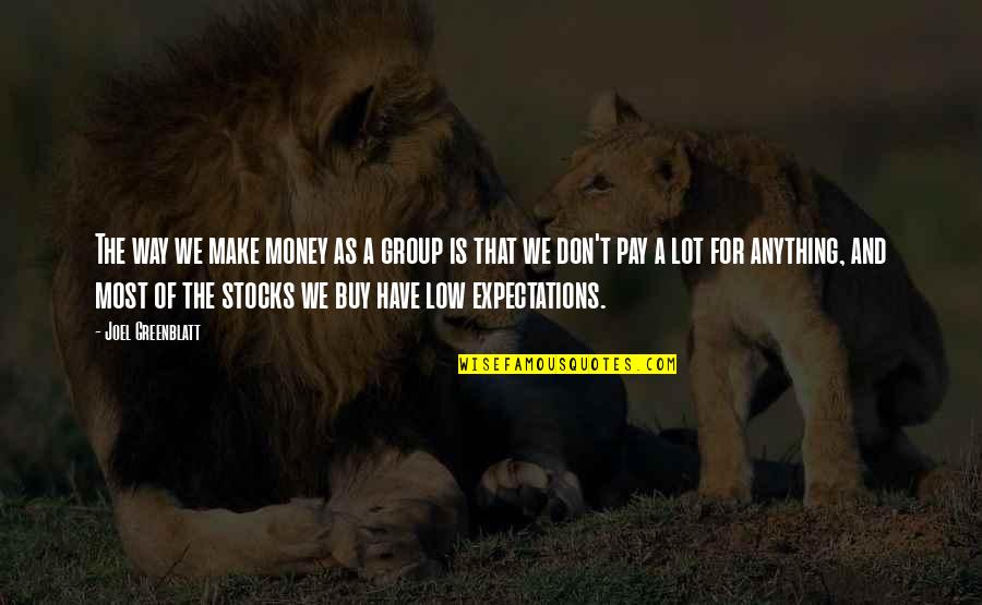 Over Expectations Quotes By Joel Greenblatt: The way we make money as a group