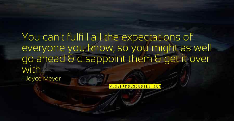 Over Expectations Quotes By Joyce Meyer: You can't fulfill all the expectations of everyone