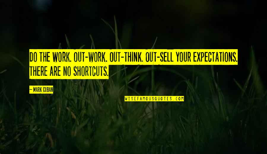 Over Expectations Quotes By Mark Cuban: Do the work. Out-work. Out-think. Out-sell your expectations.