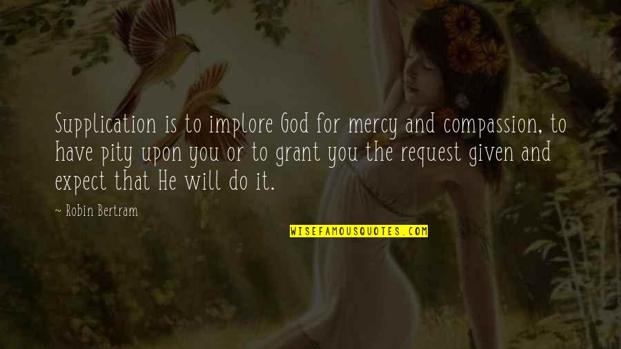 Over Expectations Quotes By Robin Bertram: Supplication is to implore God for mercy and