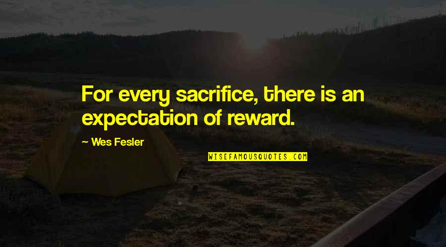 Over Expectations Quotes By Wes Fesler: For every sacrifice, there is an expectation of