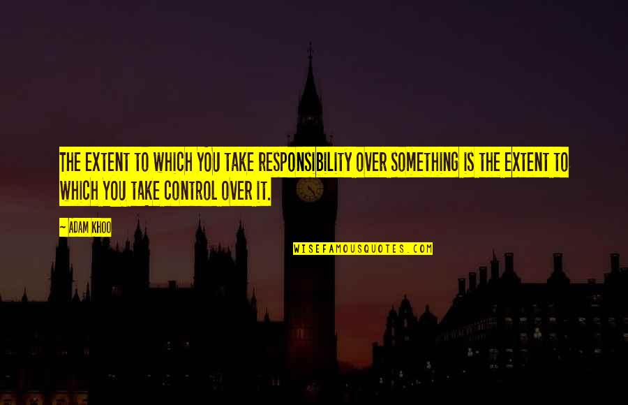 Over It Quotes By Adam Khoo: The extent to which YOU take responsibility over