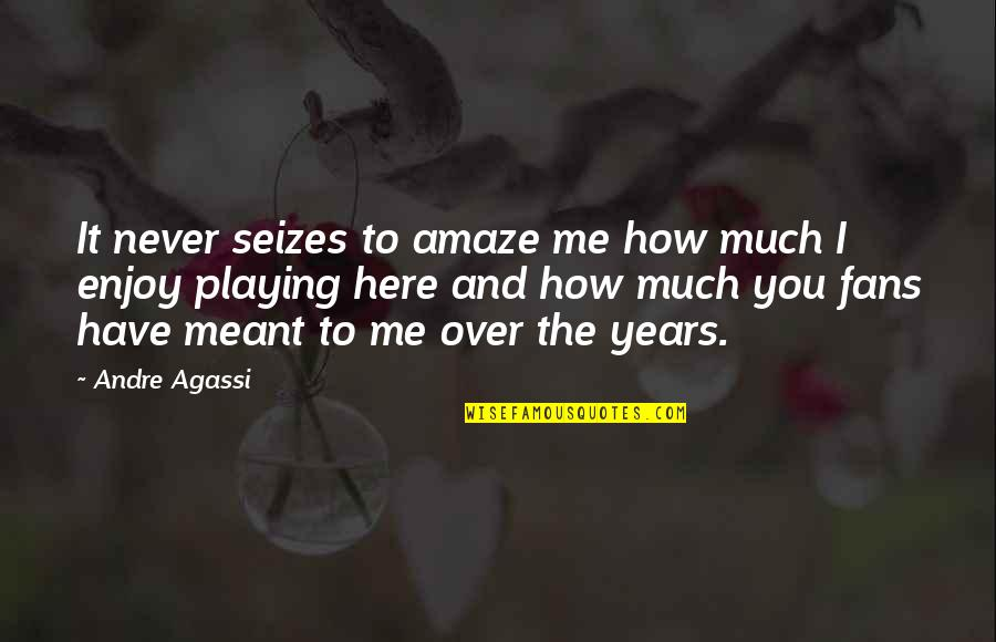 Over It Quotes By Andre Agassi: It never seizes to amaze me how much