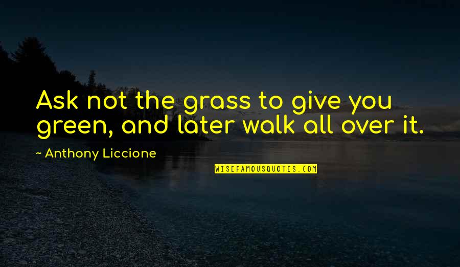 Over It Quotes By Anthony Liccione: Ask not the grass to give you green,