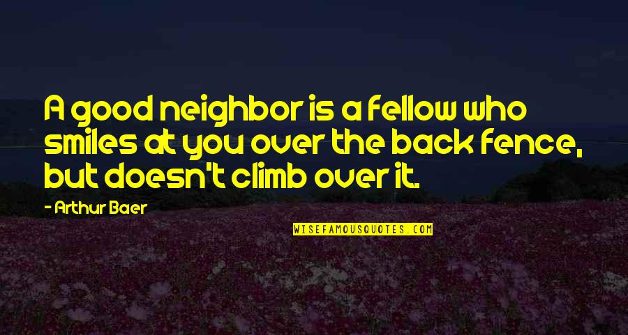 Over It Quotes By Arthur Baer: A good neighbor is a fellow who smiles