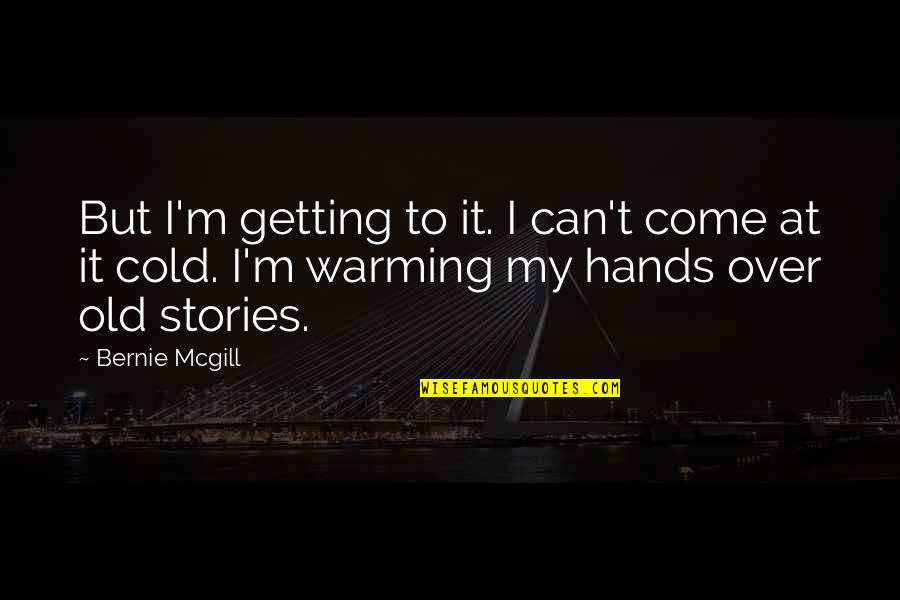 Over It Quotes By Bernie Mcgill: But I'm getting to it. I can't come