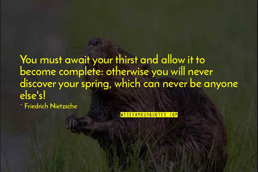 Over It Quotes By Friedrich Nietzsche: You must await your thirst and allow it