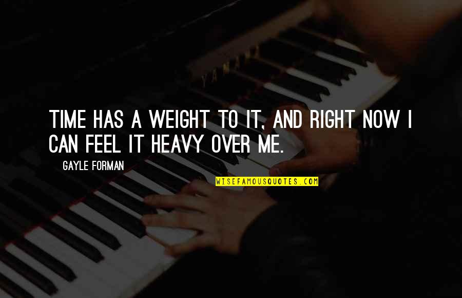 Over It Quotes By Gayle Forman: Time has a weight to it, and right