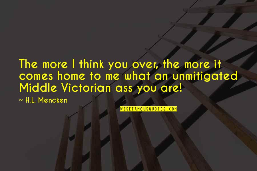 Over It Quotes By H.L. Mencken: The more I think you over, the more