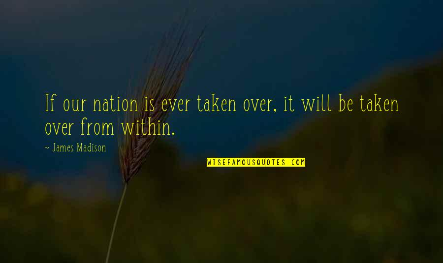 Over It Quotes By James Madison: If our nation is ever taken over, it