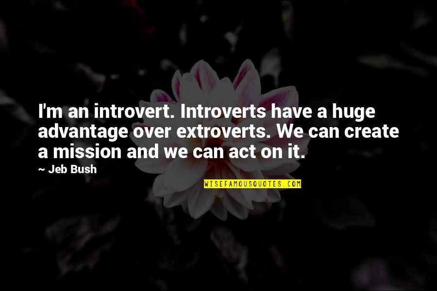 Over It Quotes By Jeb Bush: I'm an introvert. Introverts have a huge advantage