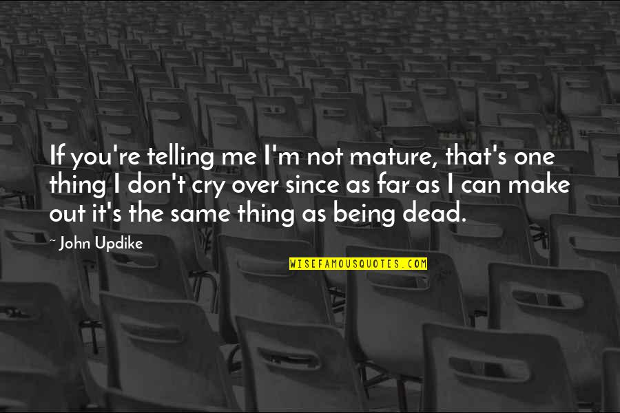 Over It Quotes By John Updike: If you're telling me I'm not mature, that's