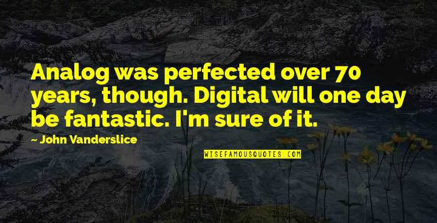 Over It Quotes By John Vanderslice: Analog was perfected over 70 years, though. Digital